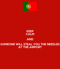 Poster: KEEP CALM AND SOMEONE WILL STEAL YOU THE NEEDLES AT THE AIRPORT