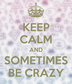 Poster: KEEP CALM AND SOMETIMES BE CRAZY