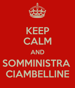 Poster: KEEP CALM AND SOMMINISTRA  CIAMBELLINE