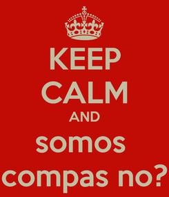 Poster: KEEP CALM AND somos  compas no?