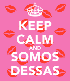 Poster: KEEP CALM AND SOMOS DESSAS