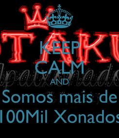 Poster: KEEP CALM AND  Somos mais de  100Mil Xonados
