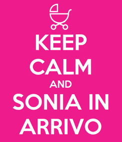 Poster: KEEP CALM AND SONIA IN ARRIVO