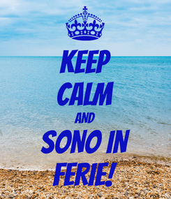 Poster: KEEP CALM AND SONO IN FERIE!