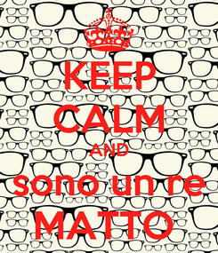Poster: KEEP CALM AND sono un re MATTO
