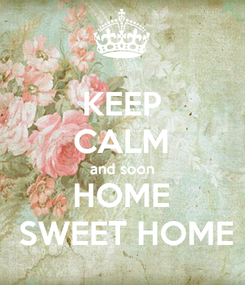 Poster: KEEP CALM and soon HOME  SWEET HOME