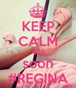 Poster: KEEP CALM AND soon #REGINA