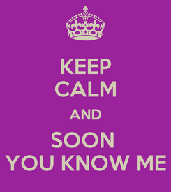Poster: KEEP CALM AND SOON  YOU KNOW ME