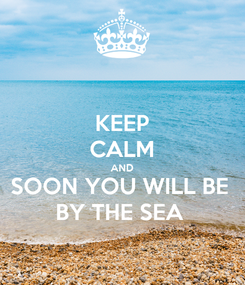 Poster: KEEP CALM AND SOON YOU WILL BE  BY THE SEA