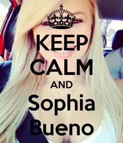 Poster: KEEP CALM AND Sophia Bueno