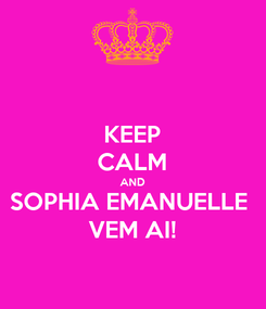 Poster: KEEP CALM AND SOPHIA EMANUELLE  VEM AI!