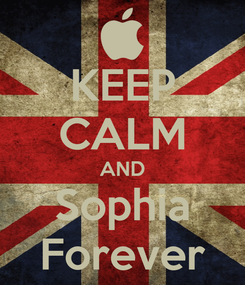 Poster: KEEP CALM AND Sophia Forever