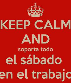 Poster: KEEP CALM AND soporta todo el sábado  en el trabajo
