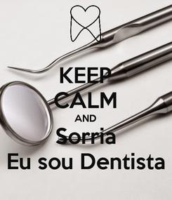 Poster: KEEP CALM AND Sorria Eu sou Dentista