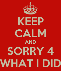 Poster: KEEP CALM AND SORRY 4 WHAT I DID