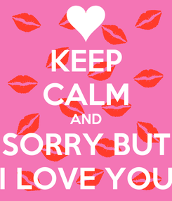Poster: KEEP CALM AND SORRY BUT I LOVE YOU