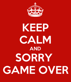 Poster: KEEP CALM AND SORRY  GAME OVER
