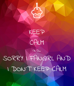 Poster: KEEP CALM AND... SORRY I FANGIRL AND I DON´T KEEP CALM