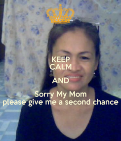 Poster: KEEP CALM AND Sorry My Mom please give me a second chance