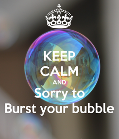 Poster: KEEP CALM AND Sorry to Burst your bubble