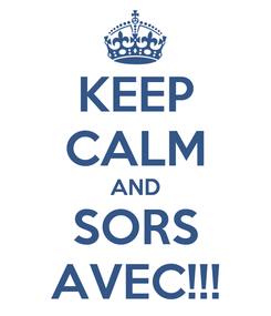 Poster: KEEP CALM AND SORS AVEC!!!