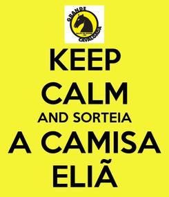 Poster: KEEP CALM AND SORTEIA A CAMISA ELIÃ