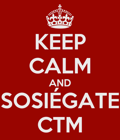 Poster: KEEP CALM AND SOSIÉGATE CTM