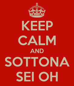 Poster: KEEP CALM AND SOTTONA SEI OH