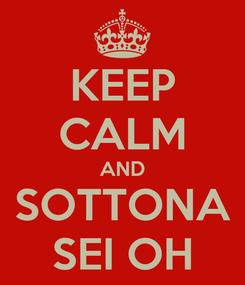Poster: KEEP CALM AND SOTTONA SEI OH