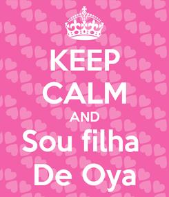 Poster: KEEP CALM AND Sou filha  De Oya
