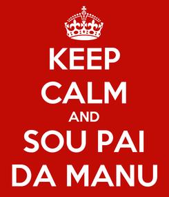 Poster: KEEP CALM AND SOU PAI DA MANU