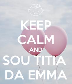 Poster: KEEP CALM AND SOU TITIA  DA EMMA