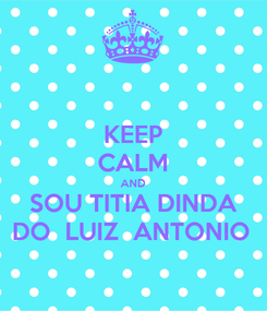 Poster: KEEP CALM AND SOU TITIA DINDA DO  LUIZ  ANTONIO