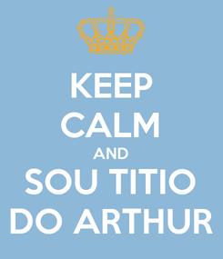 Poster: KEEP CALM AND SOU TITIO DO ARTHUR