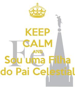 Poster: KEEP CALM AND Sou uma Filha do Pai Celestial