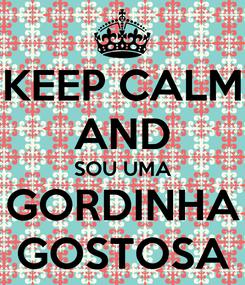 Poster: KEEP CALM AND SOU UMA GORDINHA GOSTOSA