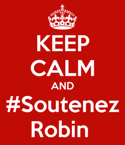 Poster: KEEP CALM AND #Soutenez Robin