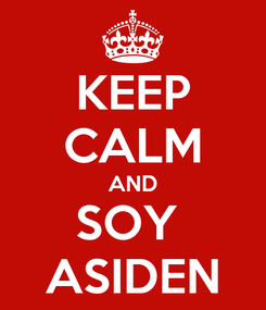 Poster: KEEP CALM AND SOY  ASIDEN