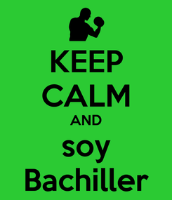 Poster: KEEP CALM AND soy Bachiller