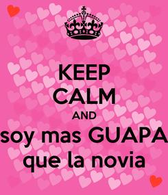 Poster: KEEP CALM AND soy mas GUAPA que la novia