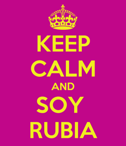 Poster: KEEP CALM AND SOY  RUBIA