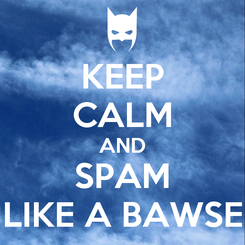 Poster: KEEP CALM AND SPAM LIKE A BAWSE