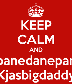 Poster: KEEP CALM AND Spanedanepang Kjasbigdaddy