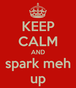 Poster: KEEP CALM AND spark meh up