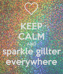 Poster: KEEP CALM AND sparkle gillter everywhere