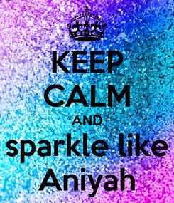 Poster: KEEP CALM AND sparkle like Aniyah