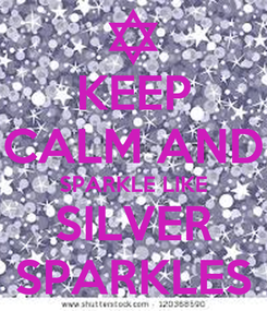 Poster: KEEP CALM AND SPARKLE LIKE SILVER SPARKLES