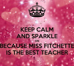 Poster: KEEP CALM AND SPARKLE ON BECAUSE MISS FITCHETTE IS THE BEST TEACHER