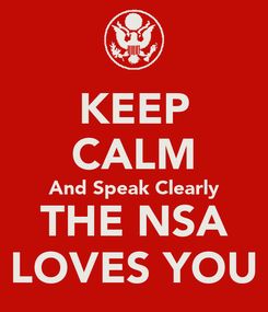 Poster: KEEP CALM And Speak Clearly THE NSA LOVES YOU