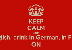 Poster: KEEP CALM AND  speak English, drink in German, in French kiss, ON